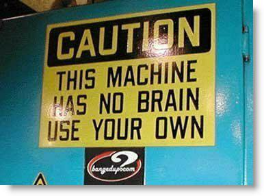 Caution:  This machine does not have a brain.  Use Yours.
